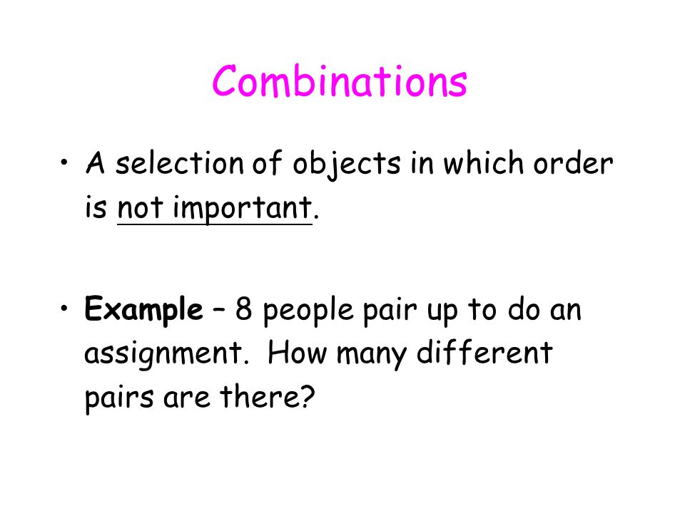Combinations A selection of objects in which order is not important.