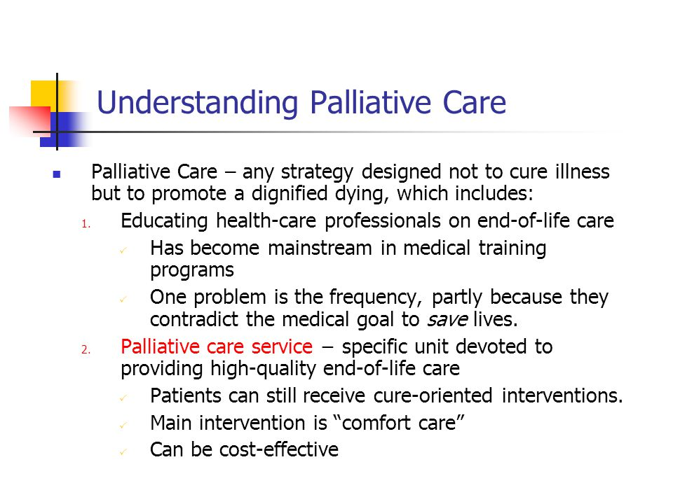 Understanding Palliative Care Palliative Care – any strategy designed not to cure illness but to promote a dignified dying, which includes: 1. Educati