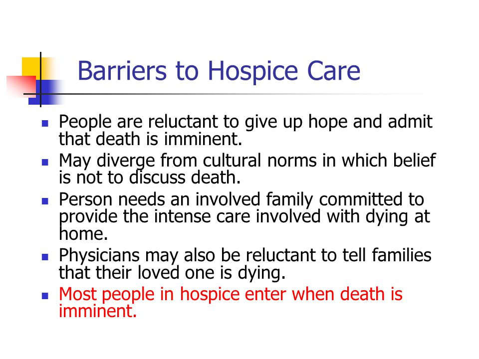 Barriers to Hospice Care People are reluctant to give up hope and admit that death is imminent. May diverge from cultural norms in which belief is not