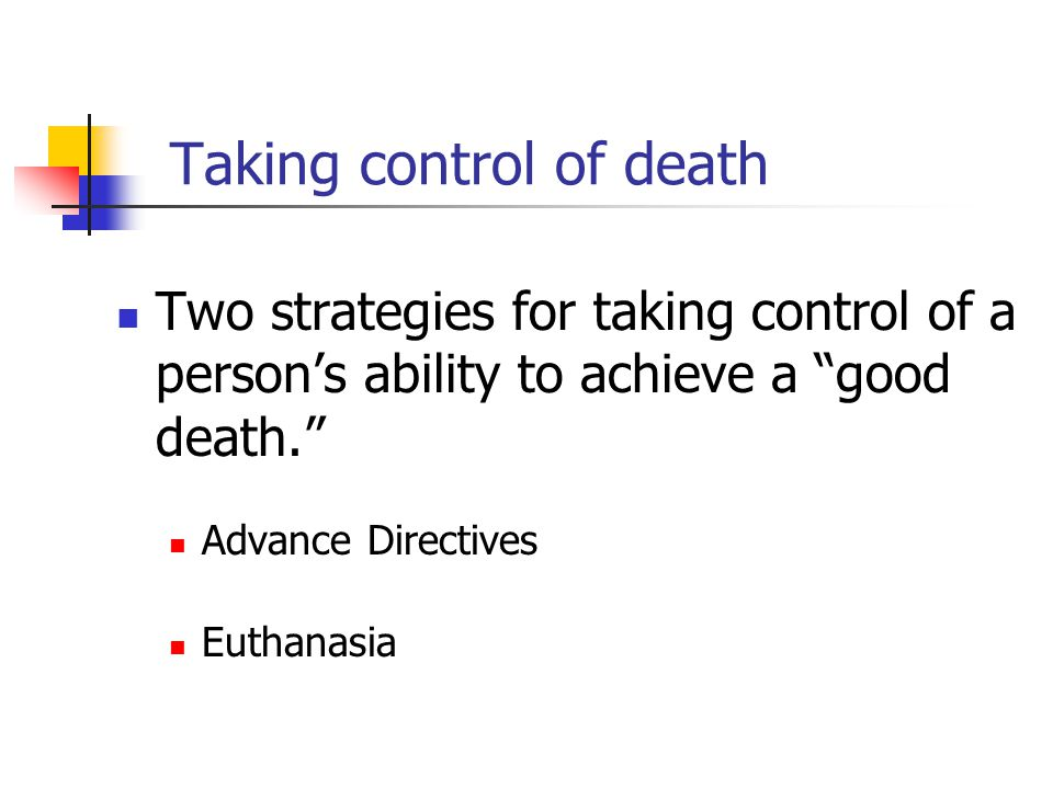 """Taking control of death Two strategies for taking control of a person's ability to achieve a """"good death."""" Advance Directives Euthanasia"""