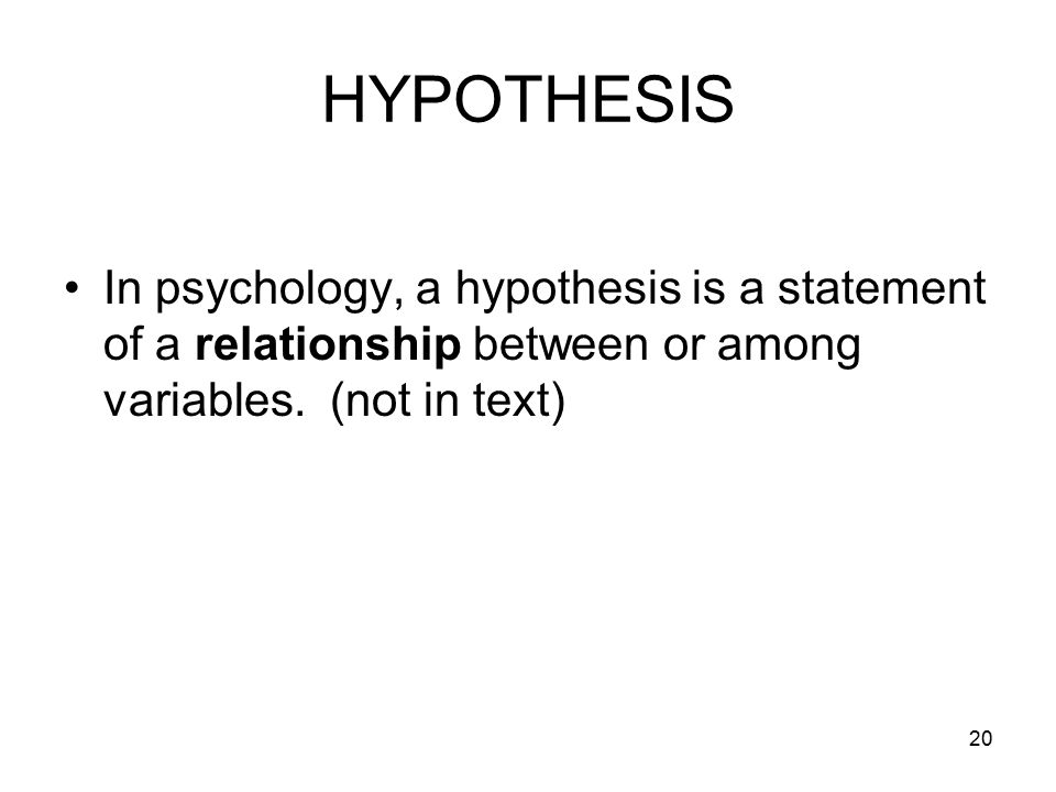 HYPOTHESIS In psychology, a hypothesis is a statement of a relationship between or among variables.