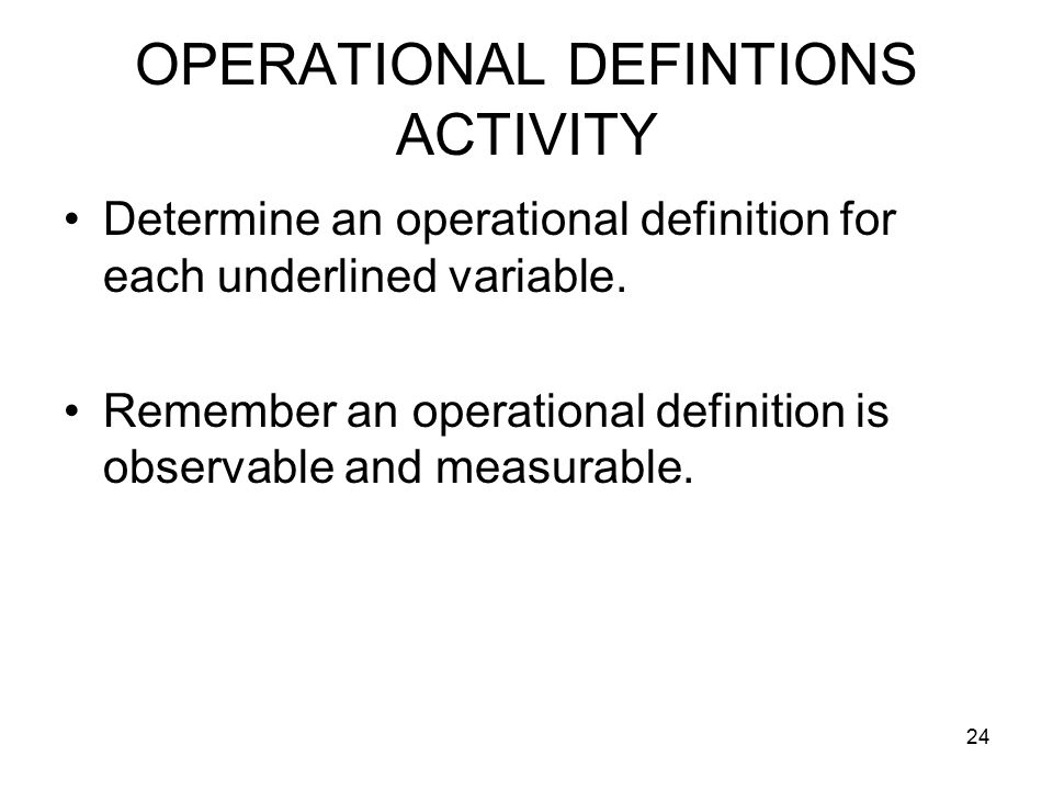 24 OPERATIONAL DEFINTIONS ACTIVITY Determine an operational definition for each underlined variable.