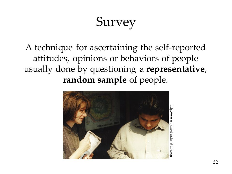 32 Survey A technique for ascertaining the self-reported attitudes, opinions or behaviors of people usually done by questioning a representative, random sample of people.