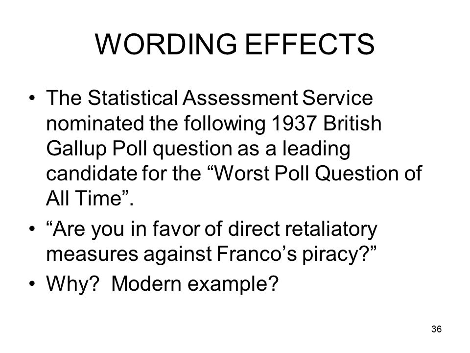 36 WORDING EFFECTS The Statistical Assessment Service nominated the following 1937 British Gallup Poll question as a leading candidate for the Worst Poll Question of All Time .