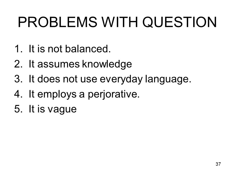 37 PROBLEMS WITH QUESTION 1. It is not balanced. 2.