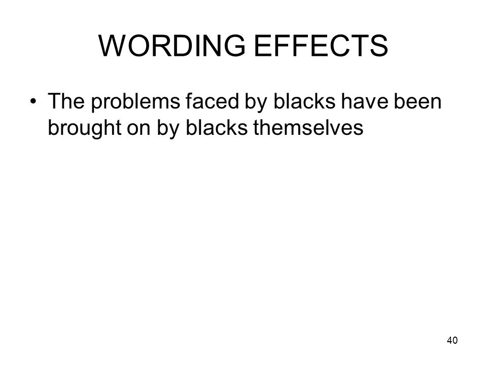 40 WORDING EFFECTS The problems faced by blacks have been brought on by blacks themselves