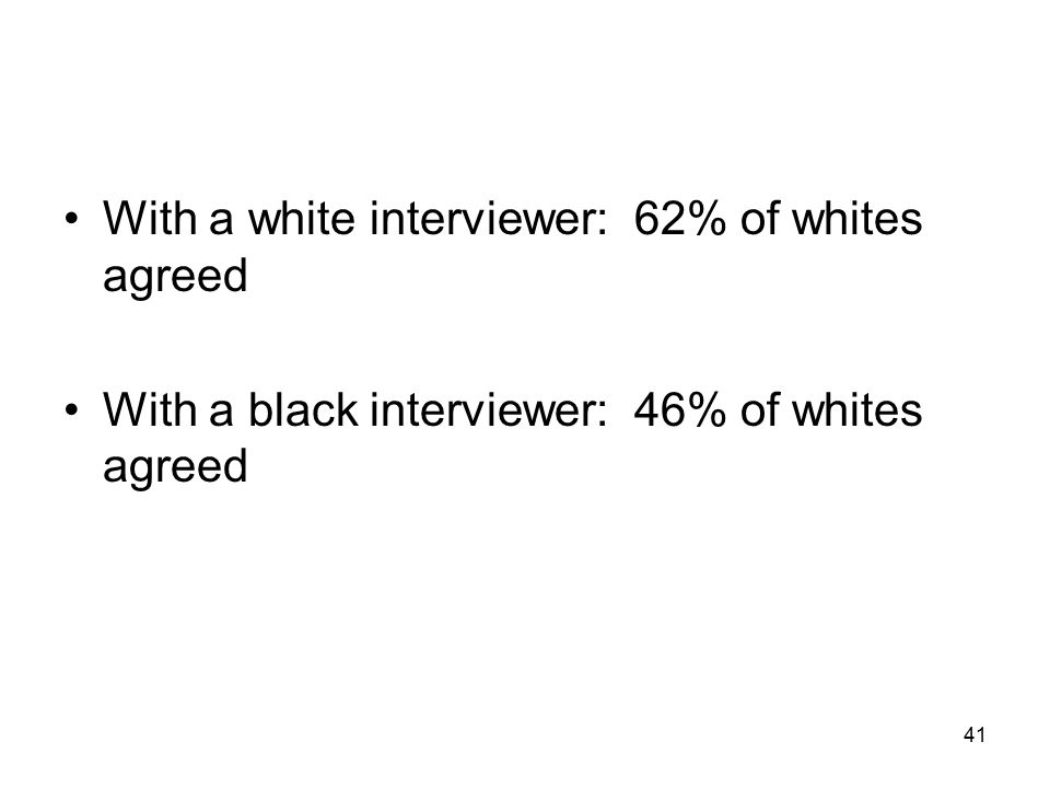 41 With a white interviewer: 62% of whites agreed With a black interviewer: 46% of whites agreed