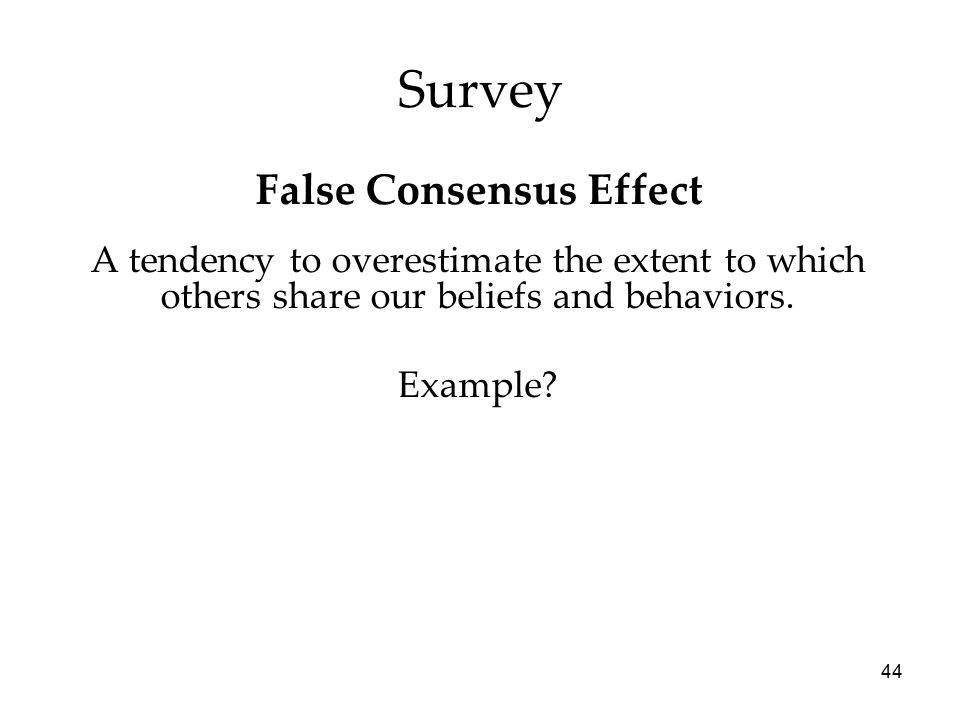 44 Survey A tendency to overestimate the extent to which others share our beliefs and behaviors.