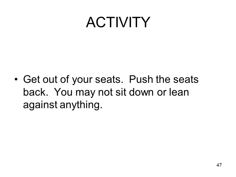 47 ACTIVITY Get out of your seats. Push the seats back.
