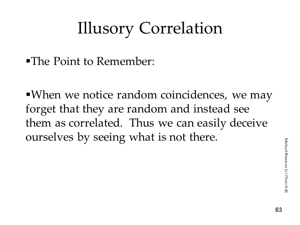 63 Illusory Correlation  The Point to Remember:  When we notice random coincidences, we may forget that they are random and instead see them as correlated.