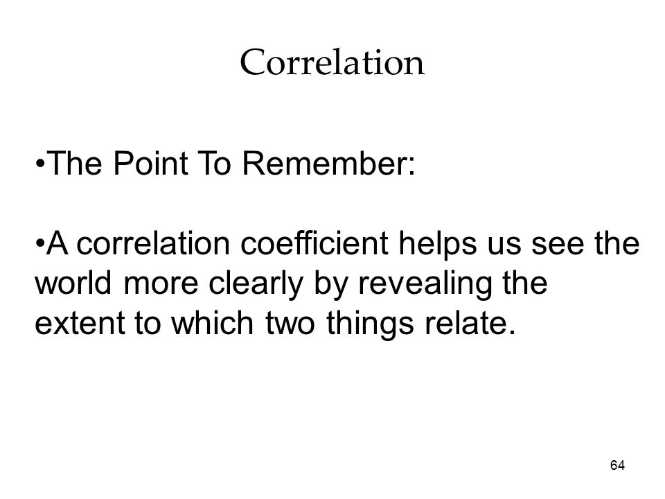 64 Correlation The Point To Remember: A correlation coefficient helps us see the world more clearly by revealing the extent to which two things relate.