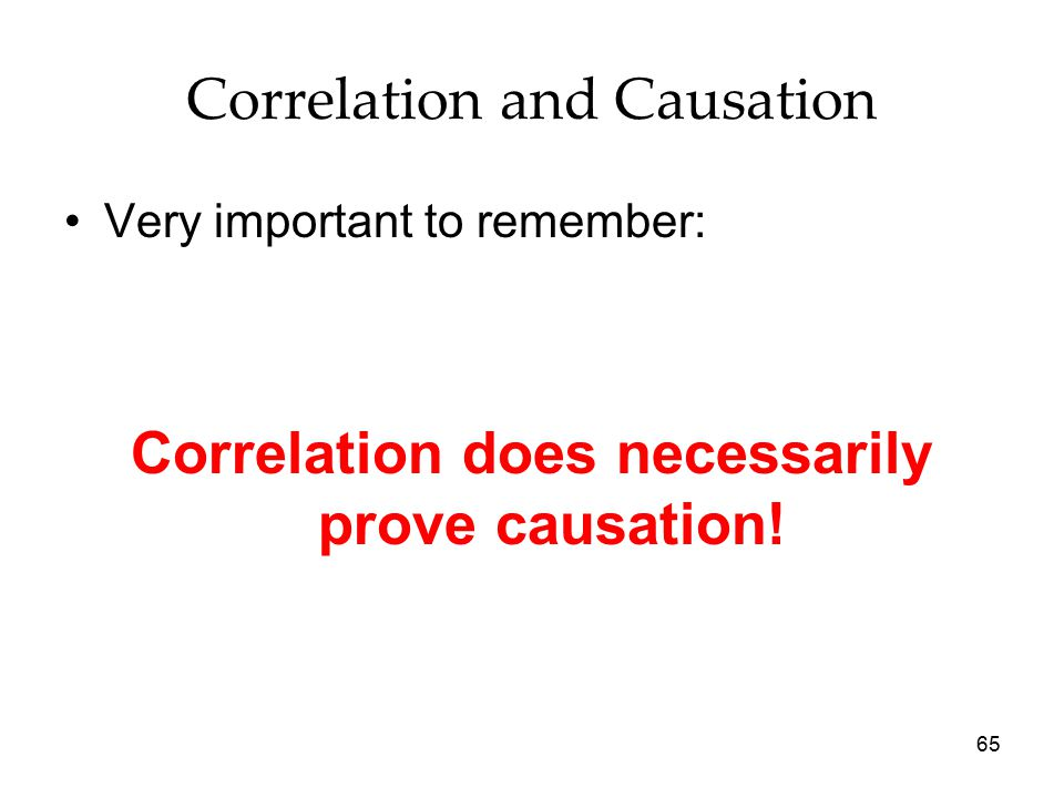 65 Correlation and Causation Very important to remember: Correlation does necessarily prove causation!