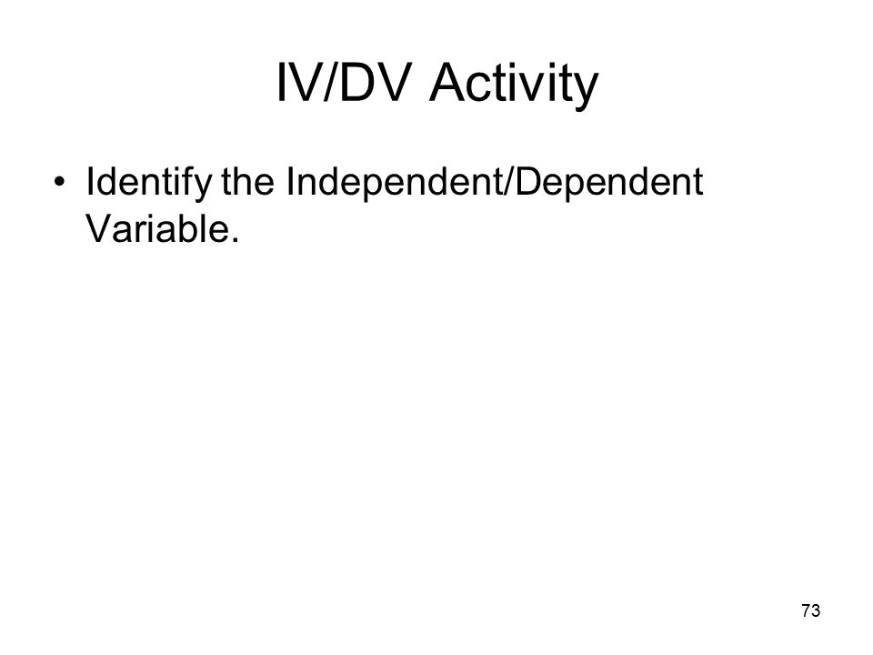 73 IV/DV Activity Identify the Independent/Dependent Variable.