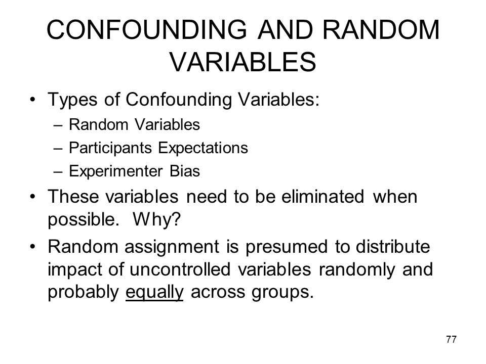 77 CONFOUNDING AND RANDOM VARIABLES Types of Confounding Variables: –Random Variables –Participants Expectations –Experimenter Bias These variables need to be eliminated when possible.
