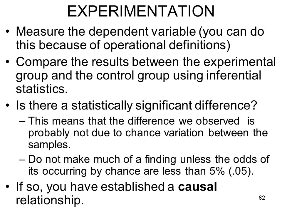 82 EXPERIMENTATION Measure the dependent variable (you can do this because of operational definitions) Compare the results between the experimental group and the control group using inferential statistics.