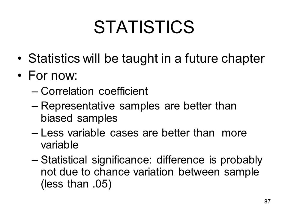 87 STATISTICS Statistics will be taught in a future chapter For now: –Correlation coefficient –Representative samples are better than biased samples –Less variable cases are better than more variable –Statistical significance: difference is probably not due to chance variation between sample (less than.05)