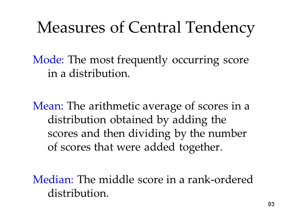 93 Measures of Central Tendency Mode: The most frequently occurring score in a distribution.