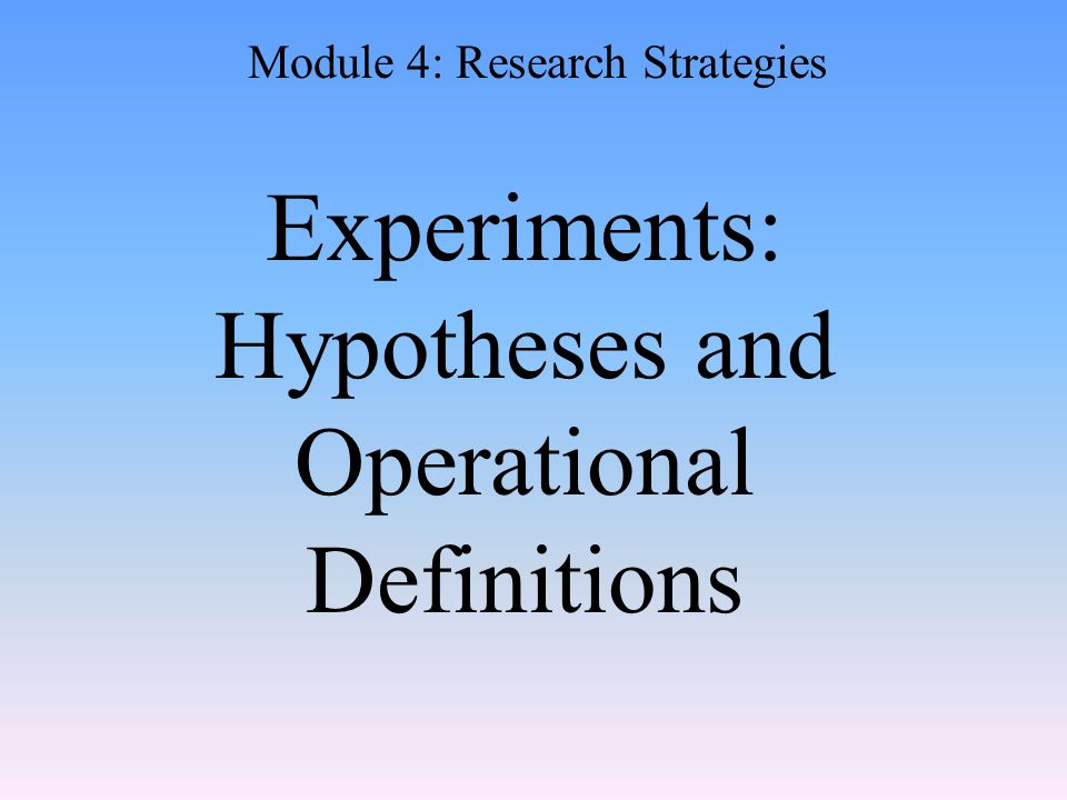 Experiments: Hypotheses and Operational Definitions Module 4: Research Strategies