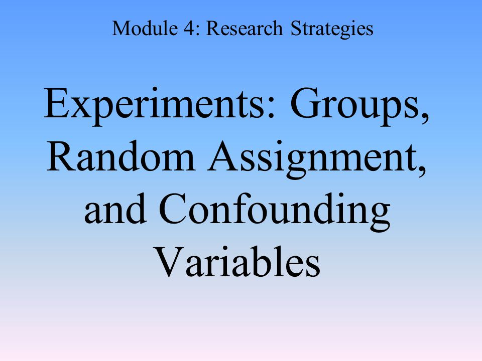 Experiments: Groups, Random Assignment, and Confounding Variables Module 4: Research Strategies