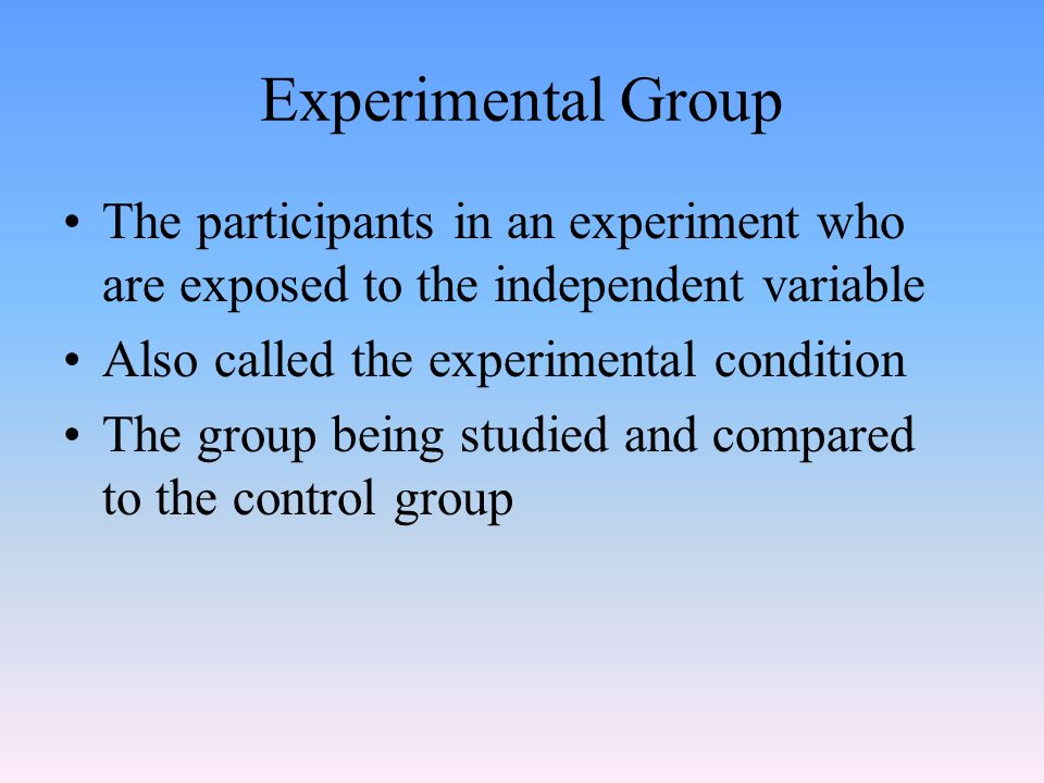 Experimental Group The participants in an experiment who are exposed to the independent variable Also called the experimental condition The group being studied and compared to the control group