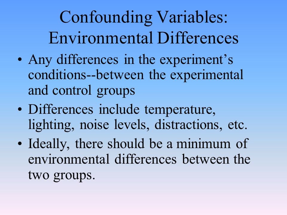 Confounding Variables: Environmental Differences Any differences in the experiment's conditions--between the experimental and control groups Differences include temperature, lighting, noise levels, distractions, etc.