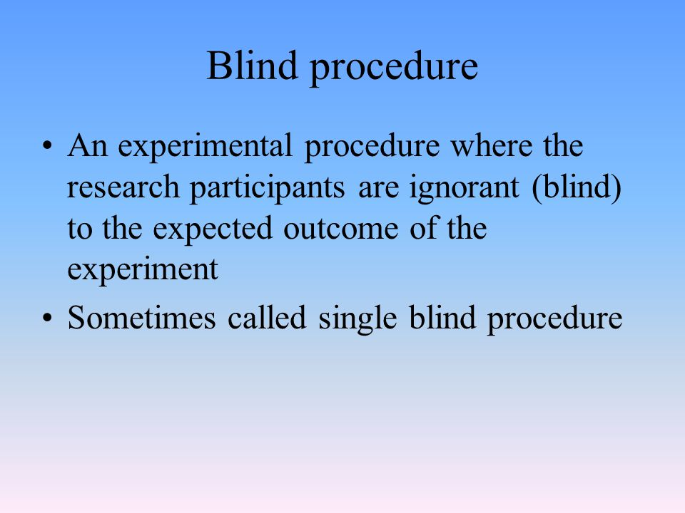 Blind procedure An experimental procedure where the research participants are ignorant (blind) to the expected outcome of the experiment Sometimes called single blind procedure