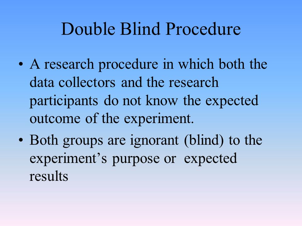 Double Blind Procedure A research procedure in which both the data collectors and the research participants do not know the expected outcome of the experiment.