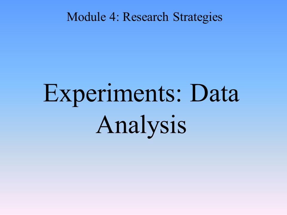 Experiments: Data Analysis Module 4: Research Strategies