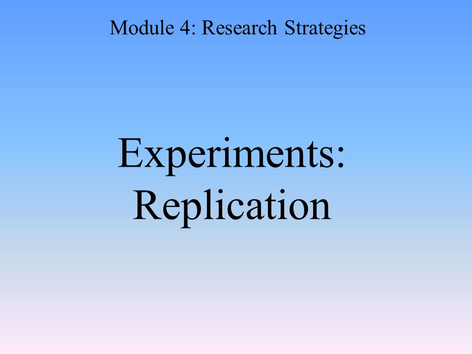 Experiments: Replication Module 4: Research Strategies