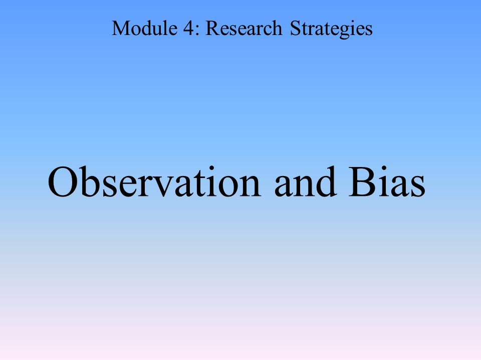 Observation and Bias Module 4: Research Strategies