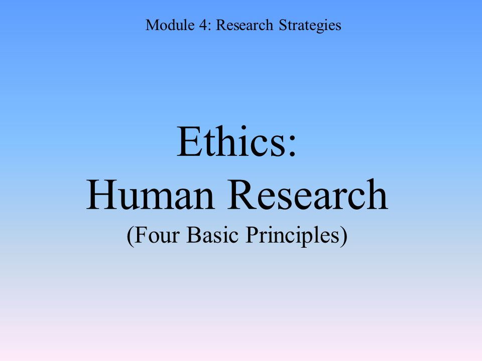 Ethics: Human Research (Four Basic Principles) Module 4: Research Strategies