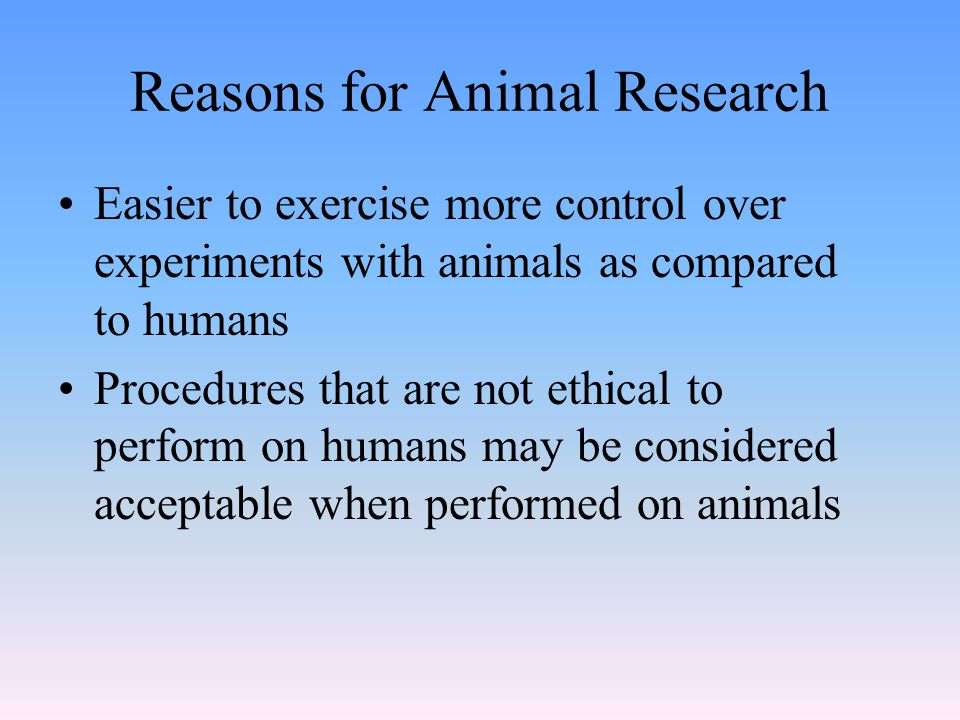 Reasons for Animal Research Easier to exercise more control over experiments with animals as compared to humans Procedures that are not ethical to perform on humans may be considered acceptable when performed on animals