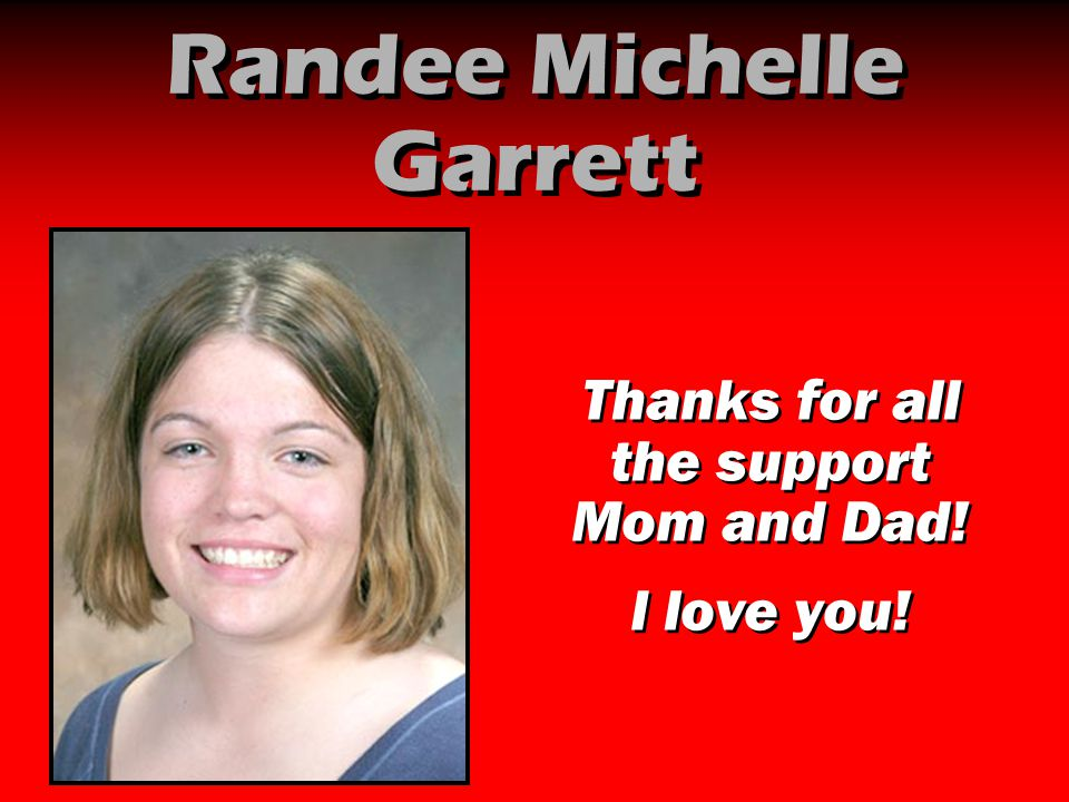 Randee Michelle Garrett Thanks for all the support Mom and Dad! I love you! Thanks for all the support Mom and Dad! I love you!