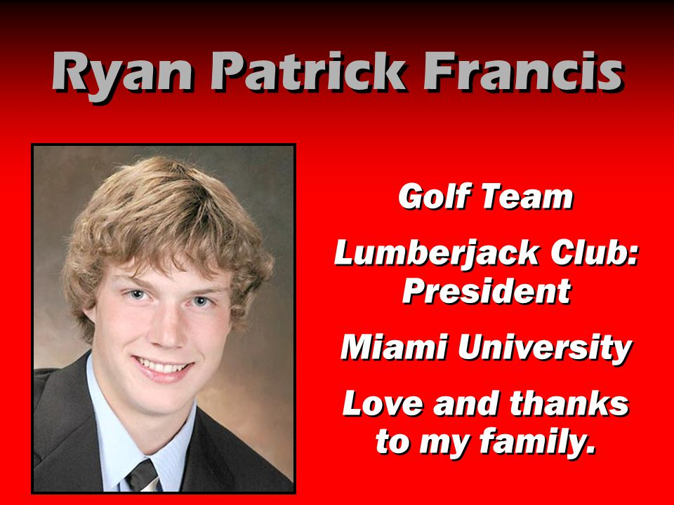 Ryan Patrick Francis Golf Team Lumberjack Club: President Miami University Love and thanks to my family. Golf Team Lumberjack Club: President Miami Un