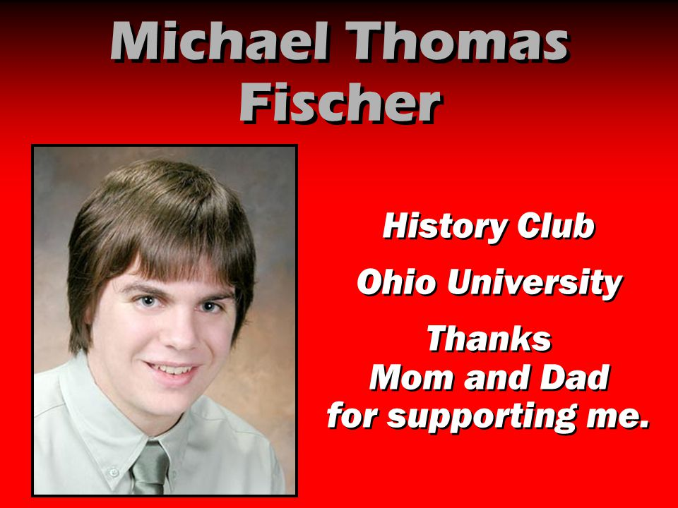Michael Thomas Fischer History Club Ohio University Thanks Mom and Dad for supporting me. History Club Ohio University Thanks Mom and Dad for supporti