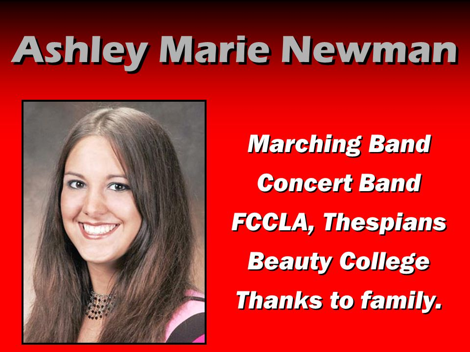 Ashley Marie Newman Marching Band Concert Band FCCLA, Thespians Beauty College Thanks to family. Marching Band Concert Band FCCLA, Thespians Beauty Co