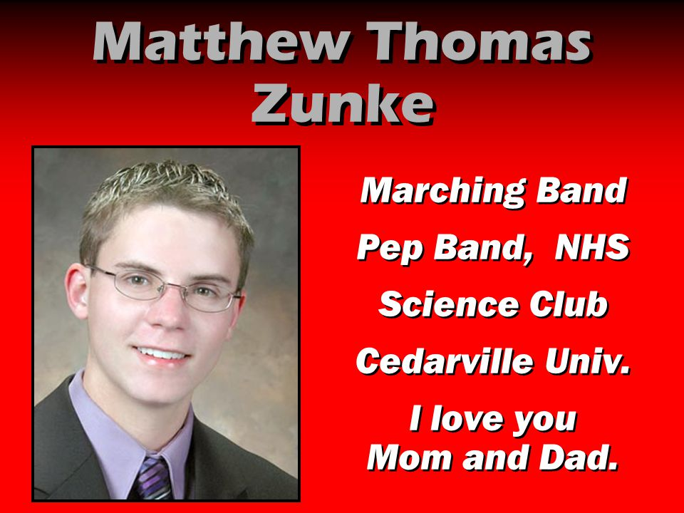 Matthew Thomas Zunke Marching Band Pep Band, NHS Science Club Cedarville Univ. I love you Mom and Dad. Marching Band Pep Band, NHS Science Club Cedarv