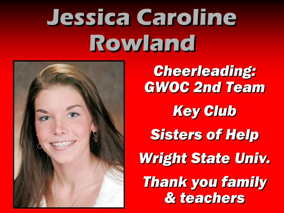Jessica Caroline Rowland Cheerleading: GWOC 2nd Team Key Club Sisters of Help Wright State Univ. Thank you family & teachers Cheerleading: GWOC 2nd Te