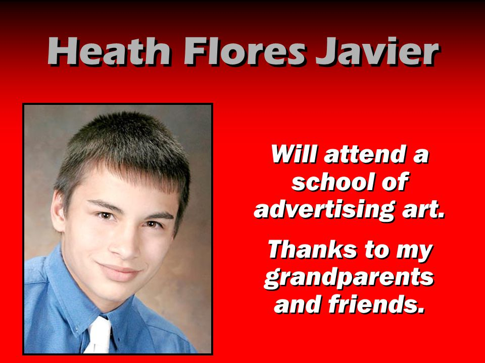 Heath Flores Javier Will attend a school of advertising art. Thanks to my grandparents and friends. Will attend a school of advertising art. Thanks to
