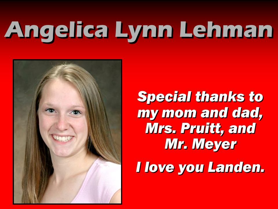 Angelica Lynn Lehman Special thanks to my mom and dad, Mrs. Pruitt, and Mr. Meyer I love you Landen. Special thanks to my mom and dad, Mrs. Pruitt, an