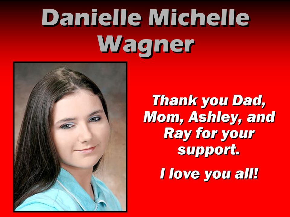 Danielle Michelle Wagner Thank you Dad, Mom, Ashley, and Ray for your support. I love you all! Thank you Dad, Mom, Ashley, and Ray for your support. I