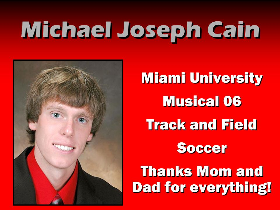 Michael Joseph Cain Miami University Musical 06 Track and Field Soccer Thanks Mom and Dad for everything! Miami University Musical 06 Track and Field