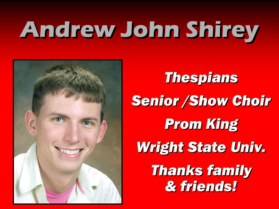 Andrew John Shirey Thespians Senior /Show Choir Prom King Wright State Univ. Thanks family & friends! Thespians Senior /Show Choir Prom King Wright St