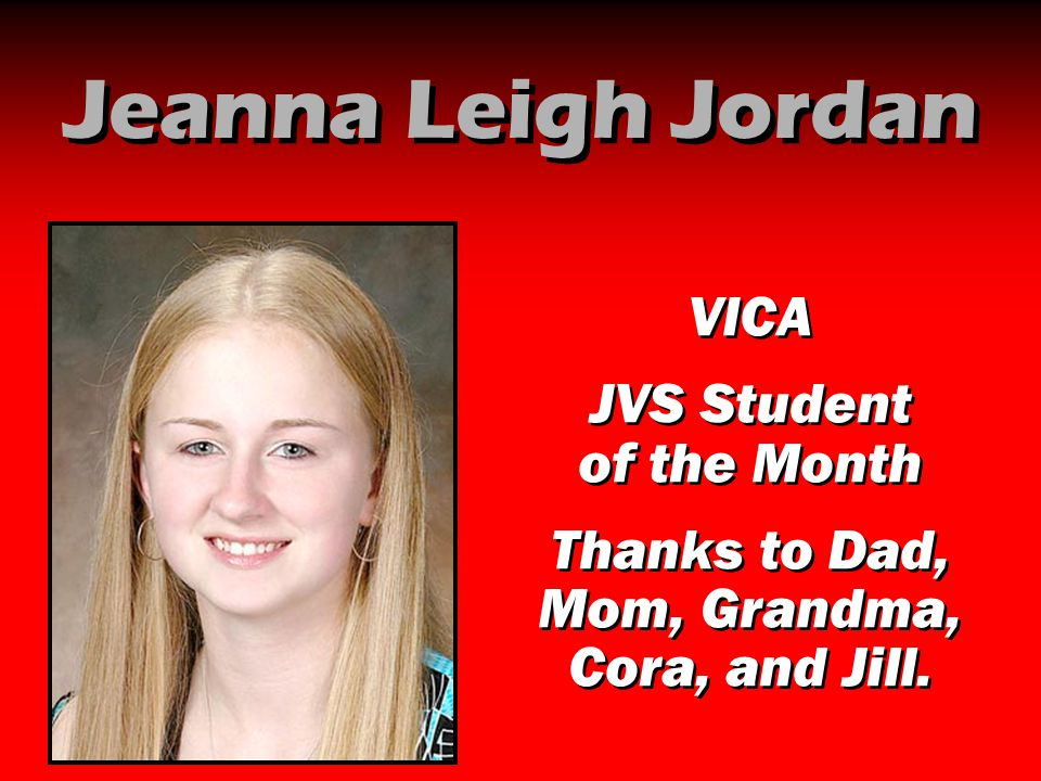 Jeanna Leigh Jordan VICA JVS Student of the Month Thanks to Dad, Mom, Grandma, Cora, and Jill. VICA JVS Student of the Month Thanks to Dad, Mom, Grand