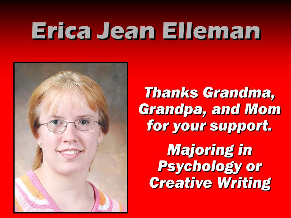 Erica Jean Elleman Thanks Grandma, Grandpa, and Mom for your support. Majoring in Psychology or Creative Writing Thanks Grandma, Grandpa, and Mom for