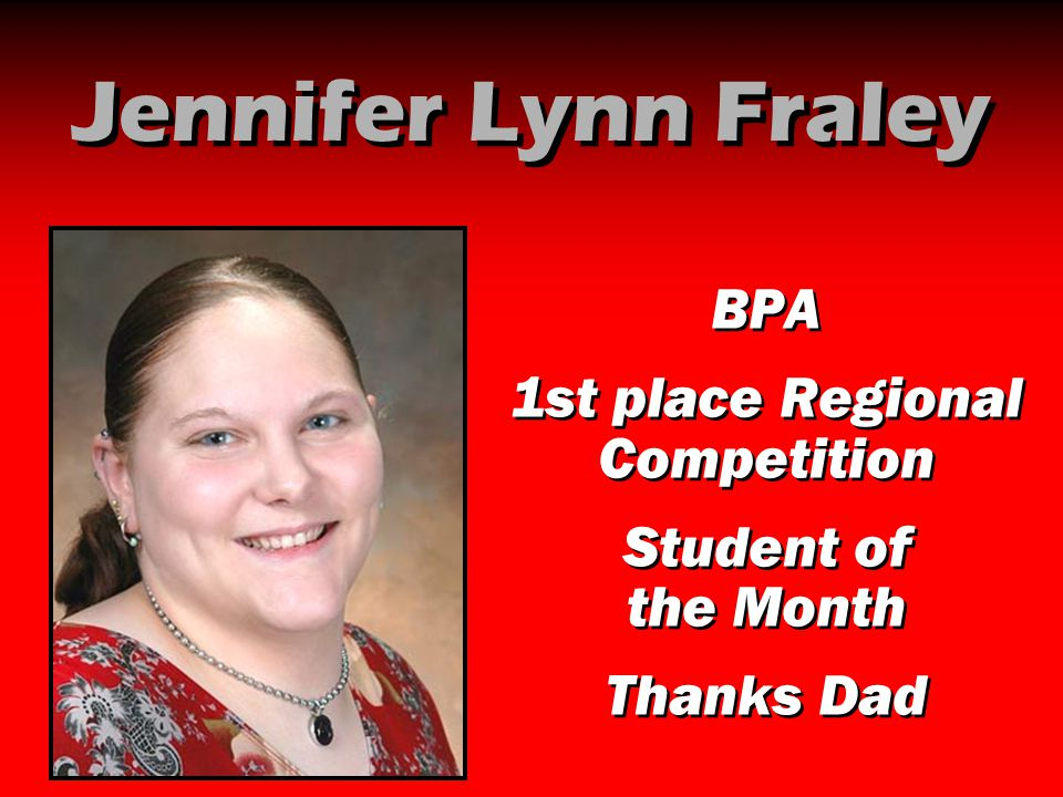 Jennifer Lynn Fraley BPA 1st place Regional Competition Student of the Month Thanks Dad BPA 1st place Regional Competition Student of the Month Thanks