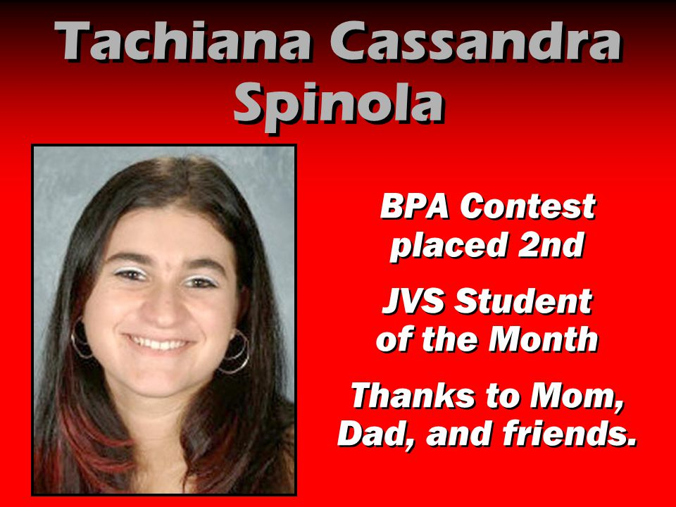 Tachiana Cassandra Spinola BPA Contest placed 2nd JVS Student of the Month Thanks to Mom, Dad, and friends. BPA Contest placed 2nd JVS Student of the