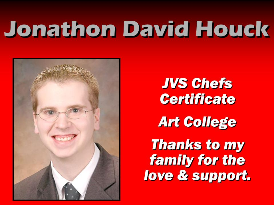 Jonathon David Houck JVS Chefs Certificate Art College Thanks to my family for the love & support. JVS Chefs Certificate Art College Thanks to my fami