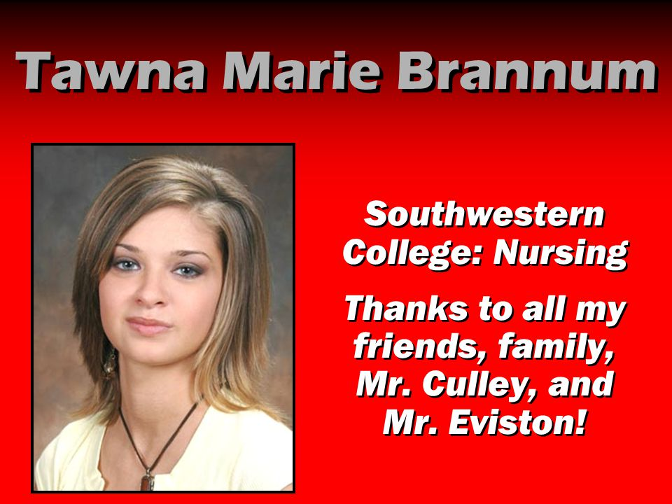Tawna Marie Brannum Southwestern College: Nursing Thanks to all my friends, family, Mr. Culley, and Mr. Eviston! Southwestern College: Nursing Thanks
