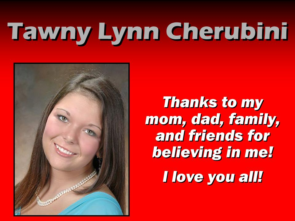 Tawny Lynn Cherubini Thanks to my mom, dad, family, and friends for believing in me! I love you all! Thanks to my mom, dad, family, and friends for be